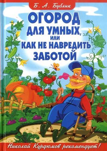 Борис Бублик - Огород для умных, или как не навредить заботой