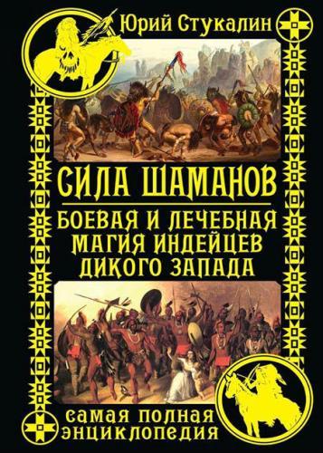 Юрий Стукалин - Сила шаманов. Боевая и лечебная магия индейцев Дикого Запада