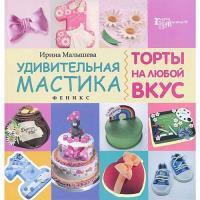 Ирина Малышева - Удивительная мастика. Торты на любой вкус