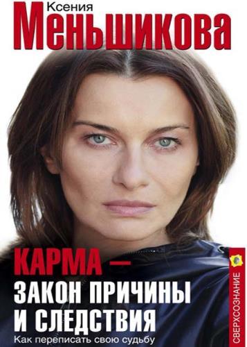 Ксения Меньшикова - Карма – закон причины и следствия. Как переписать свою судьбу