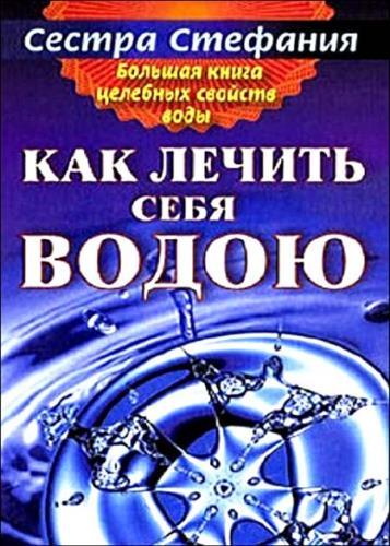 Сестра Стефания - Большая книга целебных свойств воды. Как лечить себя водою