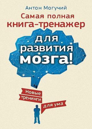 Антон Могучий - Самая полная книга-тренажер для развития мозга! Новые трени ...