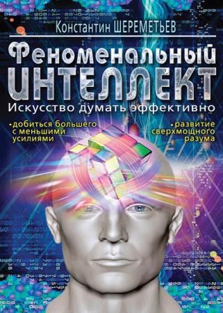 Шереметьев Константин - Феноменальный интеллект. Искусство думать эффективно