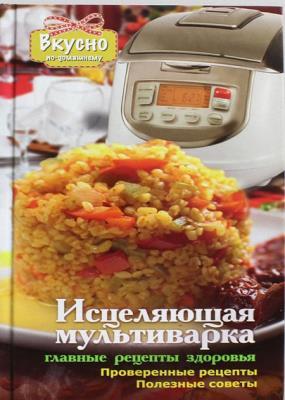 Анна Светлова - Исцеляющая мультиварка. Главные рецепты здоровья