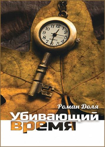 Роман Доля - Убивающий время. Практика разрушения подсознания