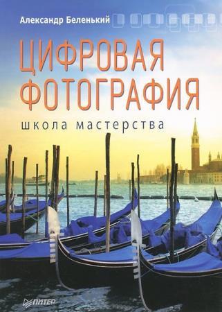 Беленький Александр - Цифровая фотография. Школа мастерства (2-е изд.)