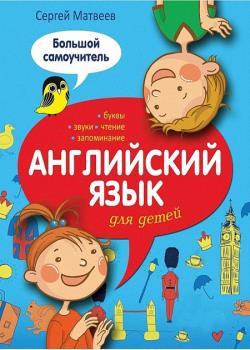 Матвеев С.А.. Английский язык для детей. Большой самоучитель