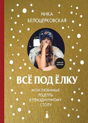Вероника Белоцерковская - Всё под ёлку. Мои любимые рецепты к праздничному столу