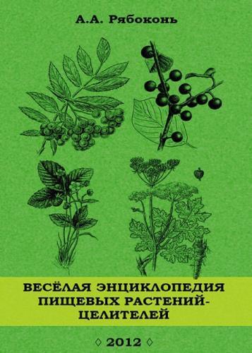 Рябоконь Андрей - Веселая энциклопедия пищевых растений-целителей