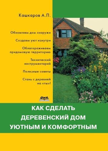 Кашкаров Андрей - Как сделать деревенский дом уютным и комфортным