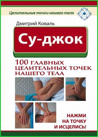 Дмитрий Коваль - Су-джок. 100 главных целительных точек нашего тела