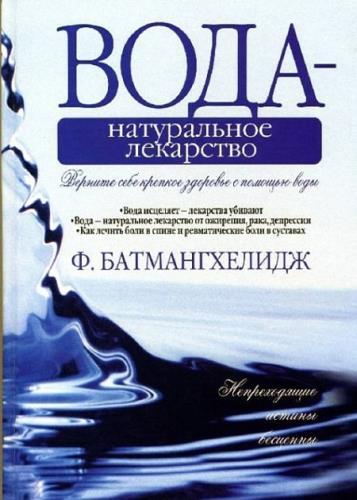 Ферейдун Батмангхелидж - Вода - натуральное лекарство от ожирения, рака, депрессии