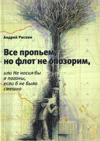 Андрей Рискин - Все пропьем, но флот не опозорим