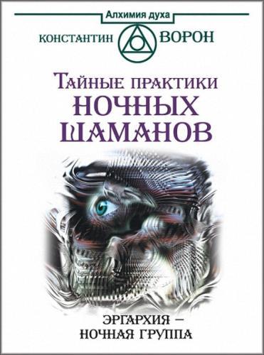 Константин Ворон - Тайные практики ночных шаманов. Эргархия – Ночная группа
