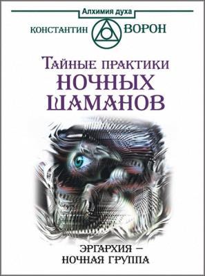 Константин Ворон - Тайные практики ночных шаманов. Эргархия – Ночная группа (2015)