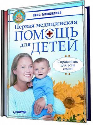Нина Башкирова - Первая медицинская помощь для детей. Справочник для всей семьи (2009)