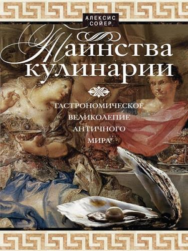 Сойер Алексис - Таинства кулинарии. Гастрономическое великолепие Античного мира