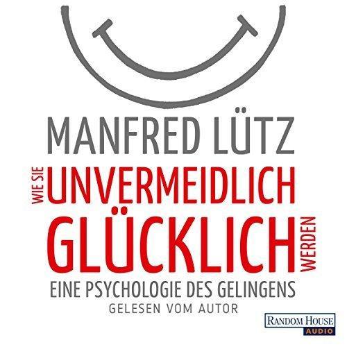 Manfred Luetz-Wie Sie Unvermeidlich Gluecklich Werden Eine Psychologie Des Gelingens