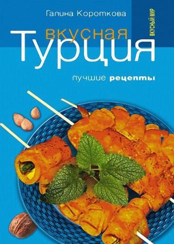 Короткова Галина - Вкусная Турция. Лучшие рецепты