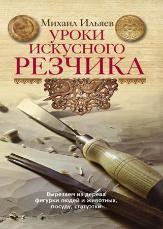 Михаил Ильяев - Уроки искусного резчика