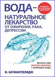 Фирейдон Батмангхелидж - Вода - натуральное лекарство от ожирения, рака, депрессии