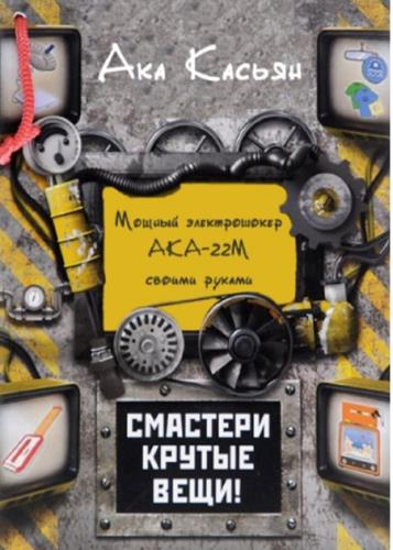 Касьян Ака - Мощный электрошокер АКА-22М своими руками