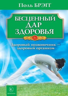 Поль Брэгг - Бесценный дар здоровья. Здоровый позвоночник – здоровый организм (2010)