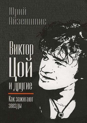 Юрий Айзеншпис - Виктор Цой и другие. Как зажигают звезды