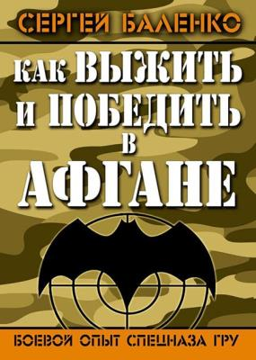 Сергей Баленко - Как выжить и победить в Афгане. Боевой опыт Спецназа ГРУ (2014)