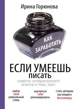 Ирина Горюнова - Как заработать, если умеешь писать