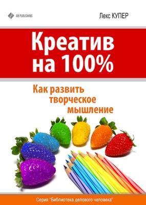 Лекс Купер - Креатив на 100%. Как развить творческое мышление (2014)