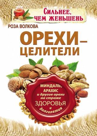 Роза Волкова - Орехи – целители. Миндаль, арахис и другие орехи на страже здоровья и долголетия