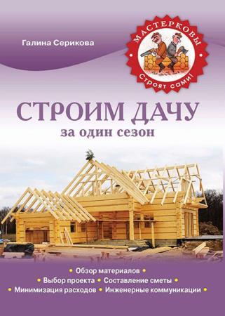 Галина Серикова - Строим дачу за один сезон