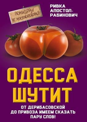Ривка Апостол-Рабинович - Одесса шутит. От Дерибасовской до Привоза имеем сказать пару слов!