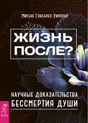 Мигене Гонсалес-Уипплер - Жизнь после? Научные доказательства бессмертия души (2016)