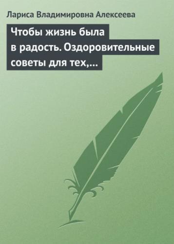 Алексеева Лариса - Чтобы жизнь была в радость. Оздоровительные советы для тех, кому за 50