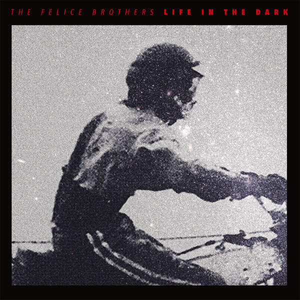 The Felice Brothers - Life in the Dark (2016)