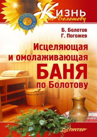 Болотов Борис, Погожев Глеб - Исцеляющая и омолаживающая баня по Болотову