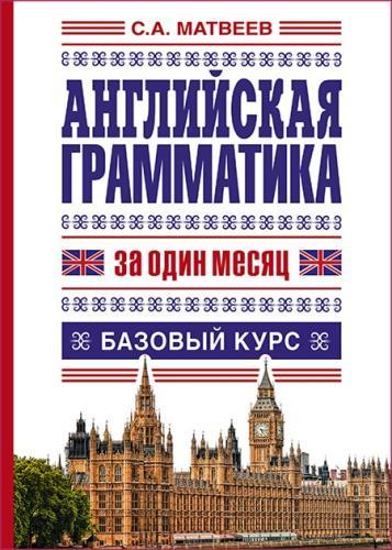 Матвеев Сергей - Английская грамматика за один месяц. Базовый курс