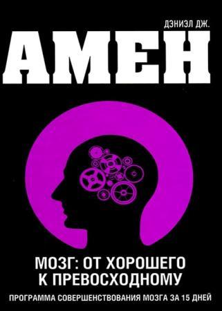 Амен Дэниел - Мозг: от хорошего к превосходному