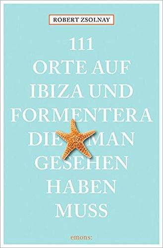 111 Orte auf Ibiza und Formentera, die man gesehen haben muss - Zsolnay, Robert