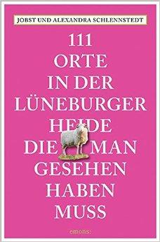 111 Orte in der Lueneburger Heide, die man gesehen haben muss - Schlennstedt, Jobst & Alexandra