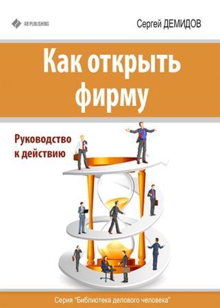 Сергей Демидов - Как открыть фирму. Руководство к действию