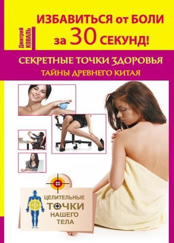 Коваль Дмитрий - Избавиться от боли за 30 секунд! Секретные точки здоровья. Тайны древнего Китая