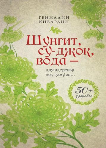 Геннадий Кибардин - Шунгит, су-джок, вода – для здоровья тех, кому за…
