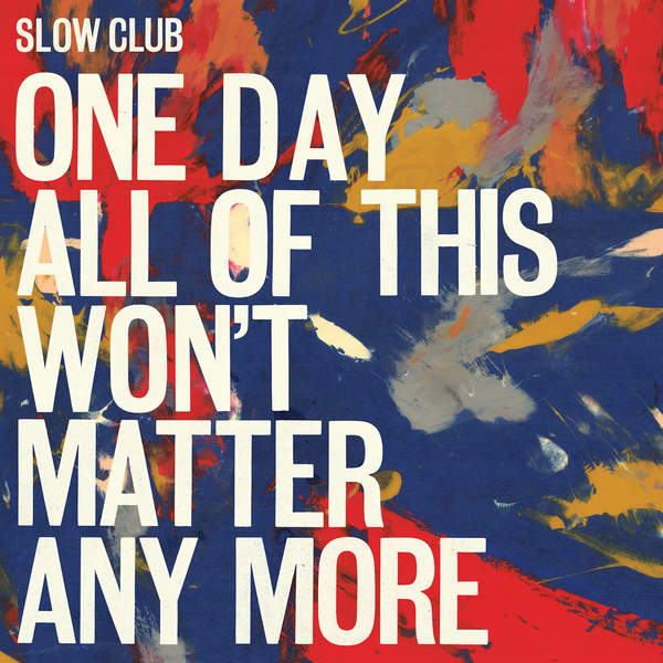 Slow Club - One Day All Of This Won't Matter Anymore (2016)