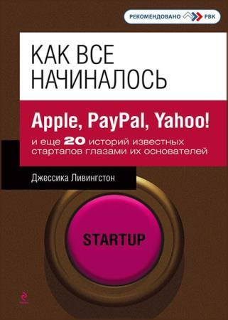 Джессика Ливингстон - Как все начиналось. Apple, PayPal, Yahoo!и еще 20 историй известных стартапов глазами их основателей