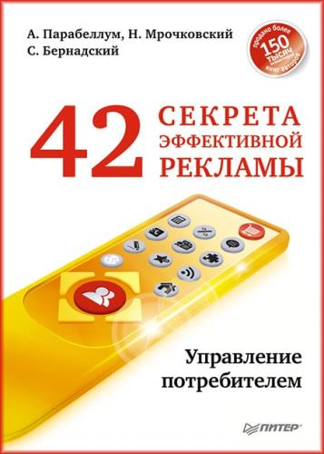 А. Парабеллум, С. Бернадский, Н. Мрочковский - 42 секрета эффективной рекламы. Управление потребителем