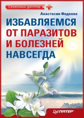 Анастасия Фадеева - Избавляемся от паразитов и болезней навсегда (2011)