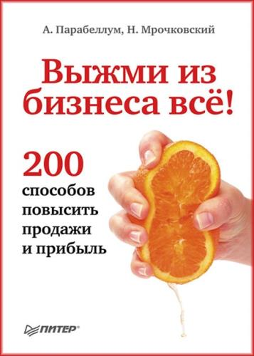 А. Парабеллум, Н. Мрочковский - Выжми из бизнеса всё! 200 способов повысить продажи и прибыль
